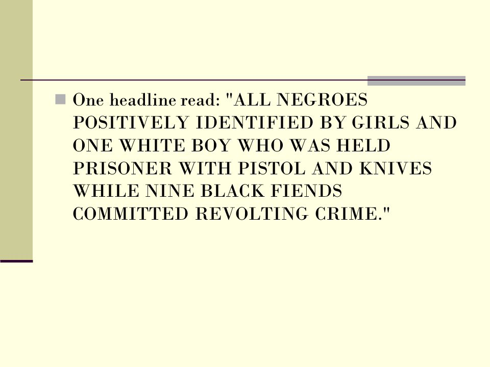 One headline read: ALL NEGROES POSITIVELY IDENTIFIED BY GIRLS AND ONE WHITE BOY WHO WAS HELD PRISONER WITH PISTOL AND KNIVES WHILE NINE BLACK FIENDS COMMITTED REVOLTING CRIME.