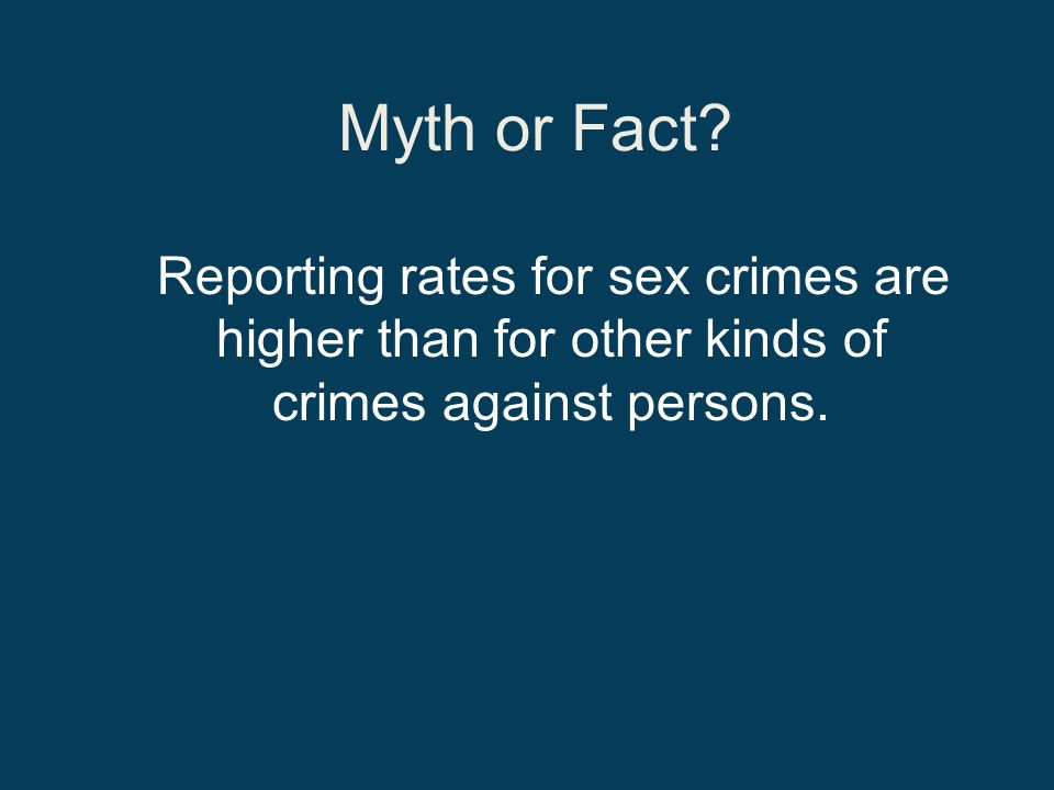 Myth or Fact Reporting rates for sex crimes are higher than for other kinds of crimes against persons.