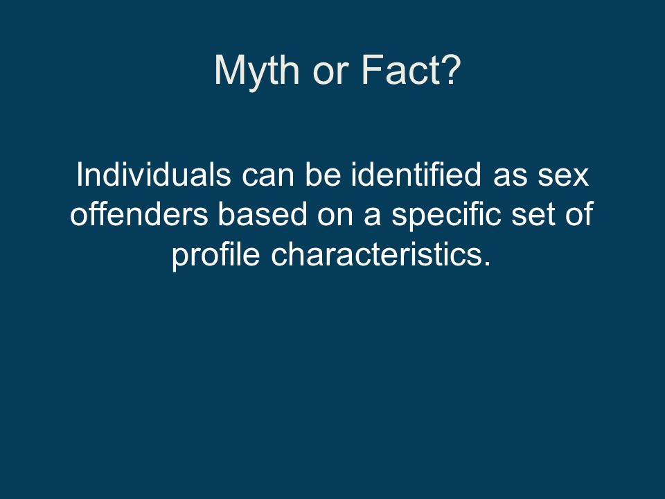 Myth or Fact Individuals can be identified as sex offenders based on a specific set of profile characteristics.