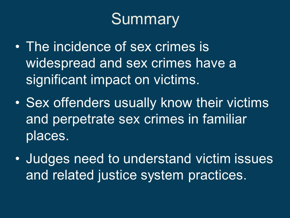 Summary The incidence of sex crimes is widespread and sex crimes have a significant impact on victims.