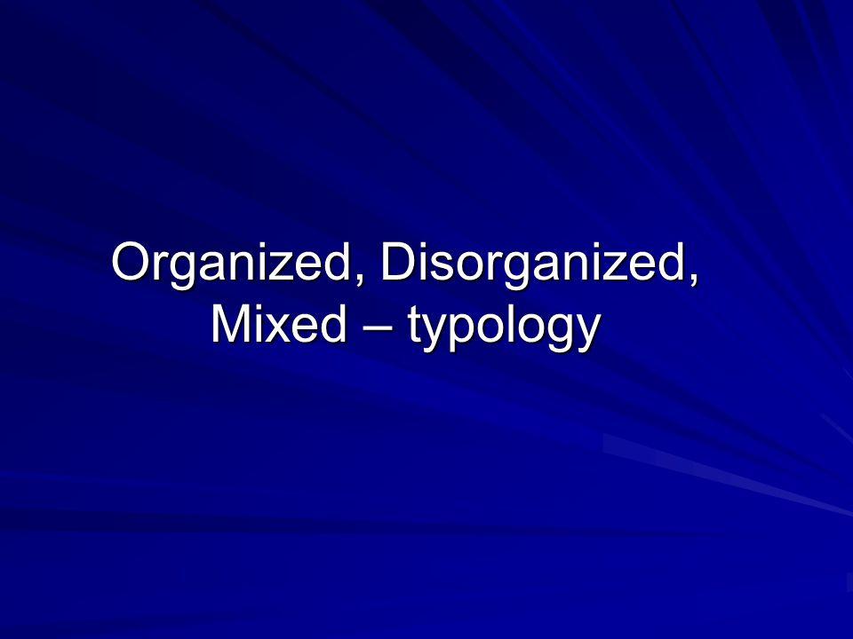 Organized, Disorganized, Mixed – typology
