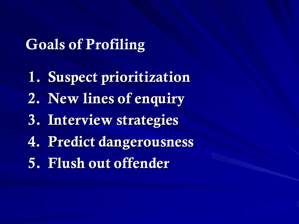 Goals of Profiling Suspect prioritization. New lines of enquiry. Interview strategies. Predict dangerousness.