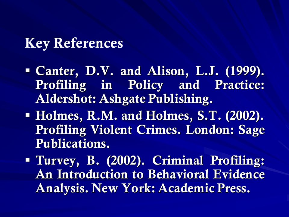 Key References Canter, D.V. and Alison, L.J. (1999). Profiling in Policy and Practice: Aldershot: Ashgate Publishing.