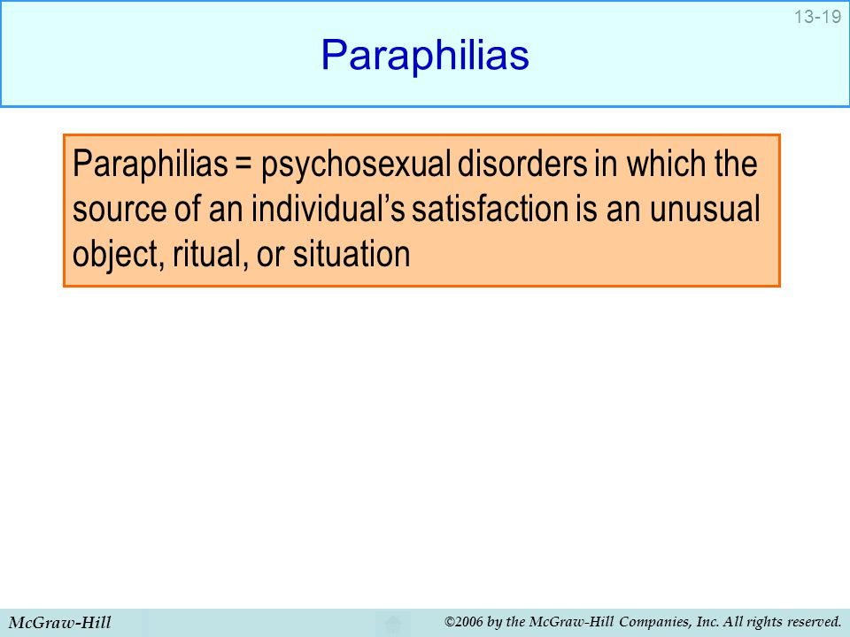 Paraphilias Paraphilias = psychosexual disorders in which the source of an individual's satisfaction is an unusual object, ritual, or situation.