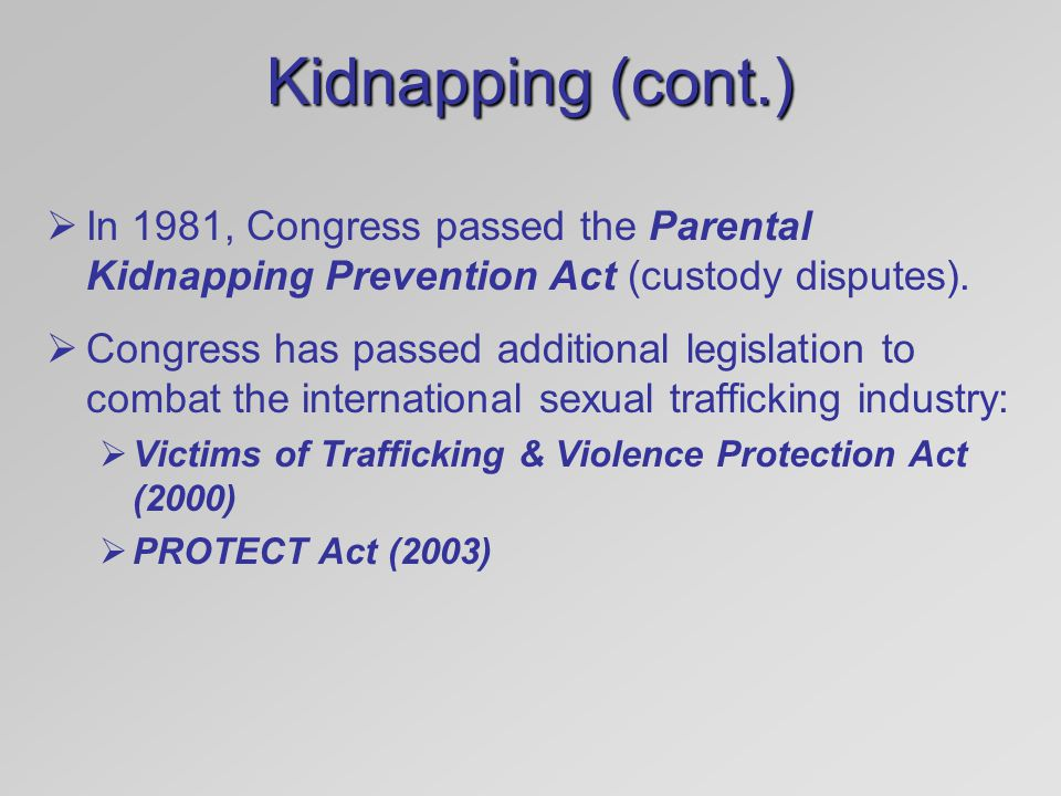 Kidnapping (cont.) In 1981, Congress passed the Parental Kidnapping Prevention Act (custody disputes).