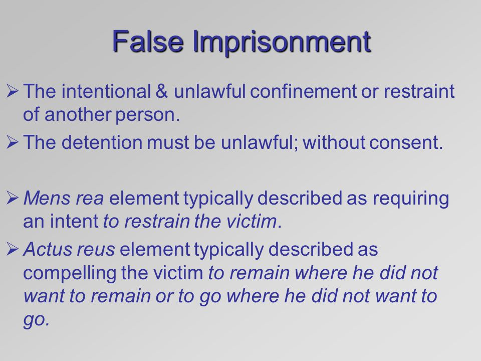False Imprisonment The intentional & unlawful confinement or restraint of another person. The detention must be unlawful; without consent.