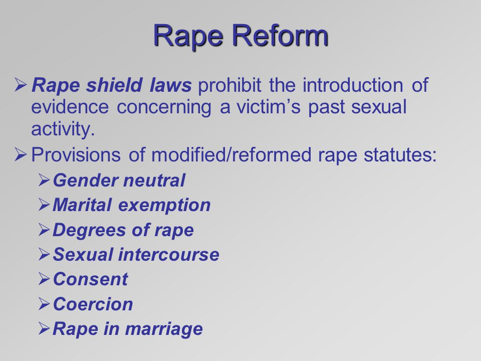 Rape Reform Rape shield laws prohibit the introduction of evidence concerning a victim's past sexual activity.