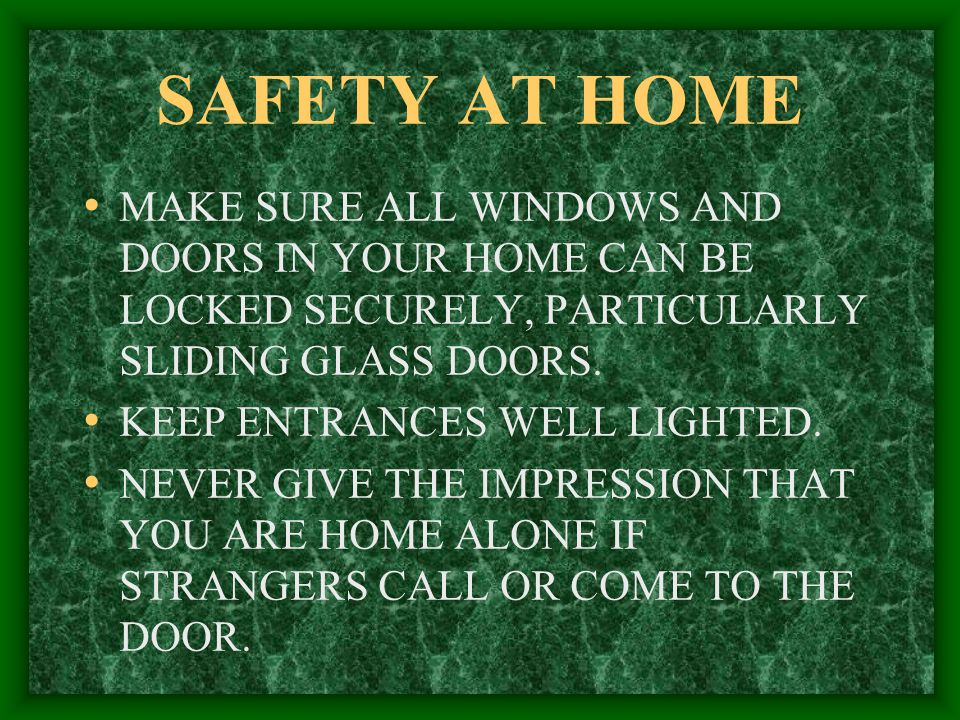 SAFETY AT HOME MAKE SURE ALL WINDOWS AND DOORS IN YOUR HOME CAN BE LOCKED SECURELY, PARTICULARLY SLIDING GLASS DOORS.