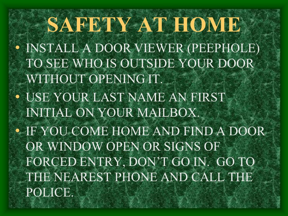 SAFETY AT HOME INSTALL A DOOR VIEWER (PEEPHOLE) TO SEE WHO IS OUTSIDE YOUR DOOR WITHOUT OPENING IT.