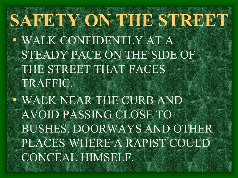 SAFETY ON THE STREET WALK CONFIDENTLY AT A STEADY PACE ON THE SIDE OF THE STREET THAT FACES TRAFFIC.