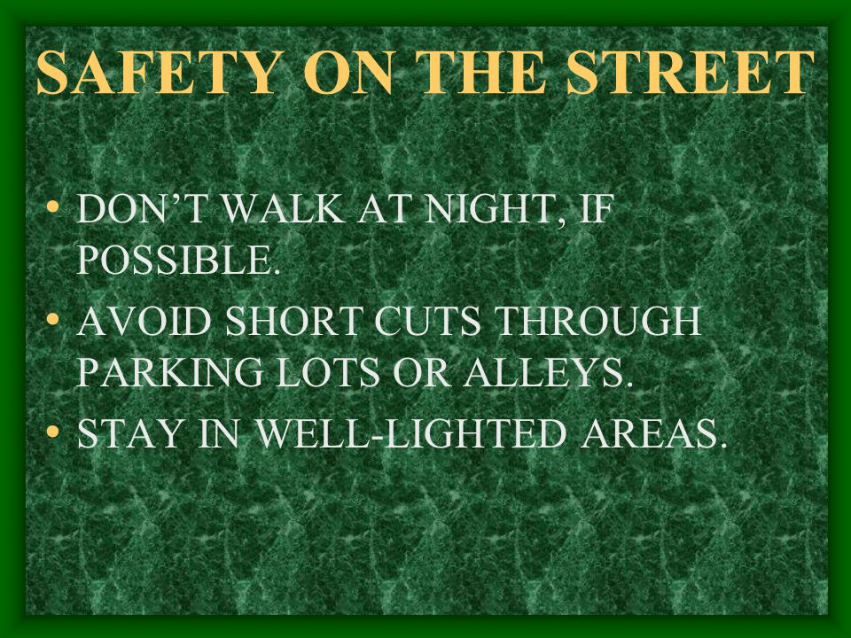 SAFETY ON THE STREET DON'T WALK AT NIGHT, IF POSSIBLE.