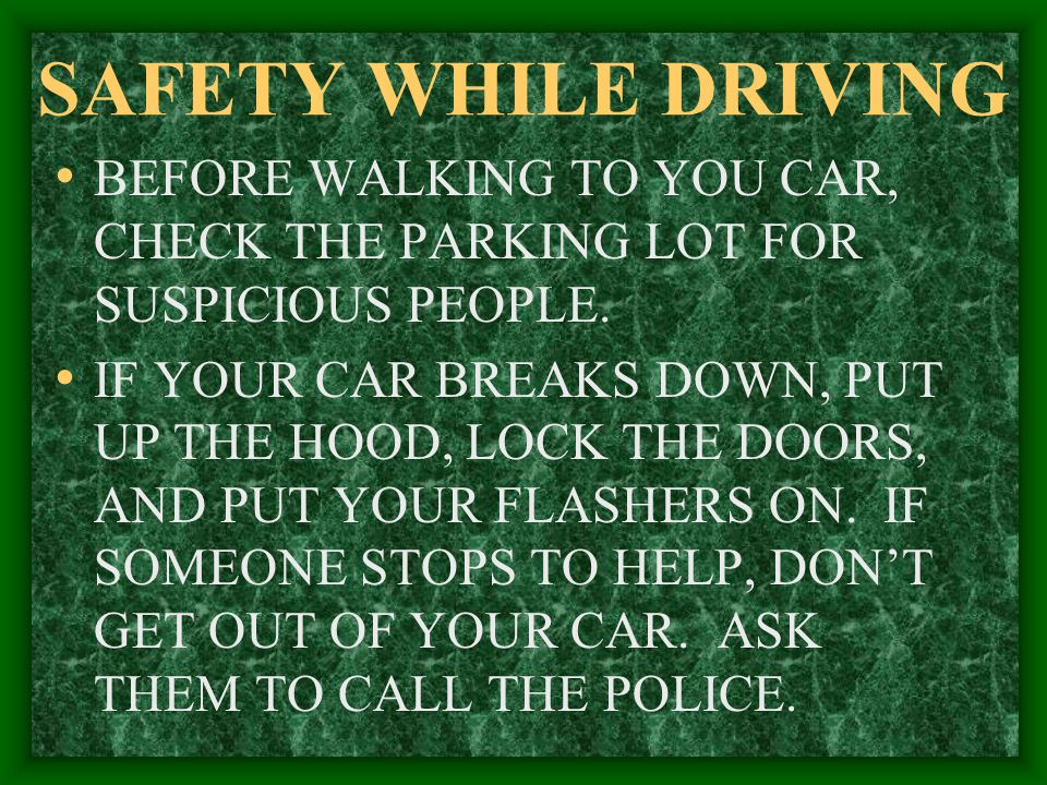 SAFETY WHILE DRIVING BEFORE WALKING TO YOU CAR, CHECK THE PARKING LOT FOR SUSPICIOUS PEOPLE.