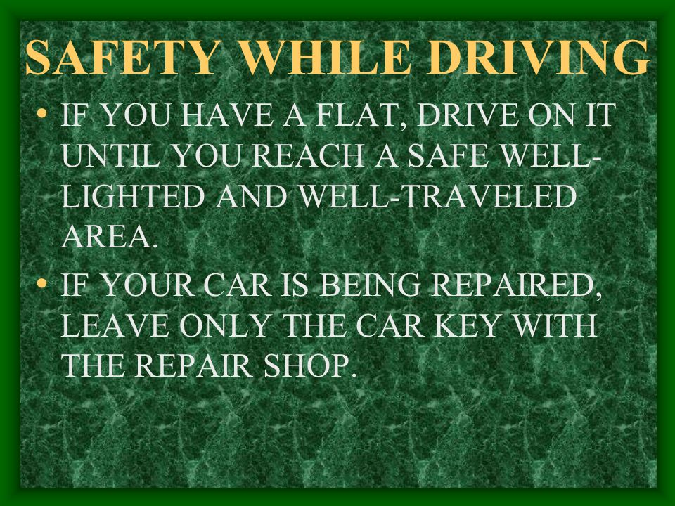 SAFETY WHILE DRIVING IF YOU HAVE A FLAT, DRIVE ON IT UNTIL YOU REACH A SAFE WELL-LIGHTED AND WELL-TRAVELED AREA.