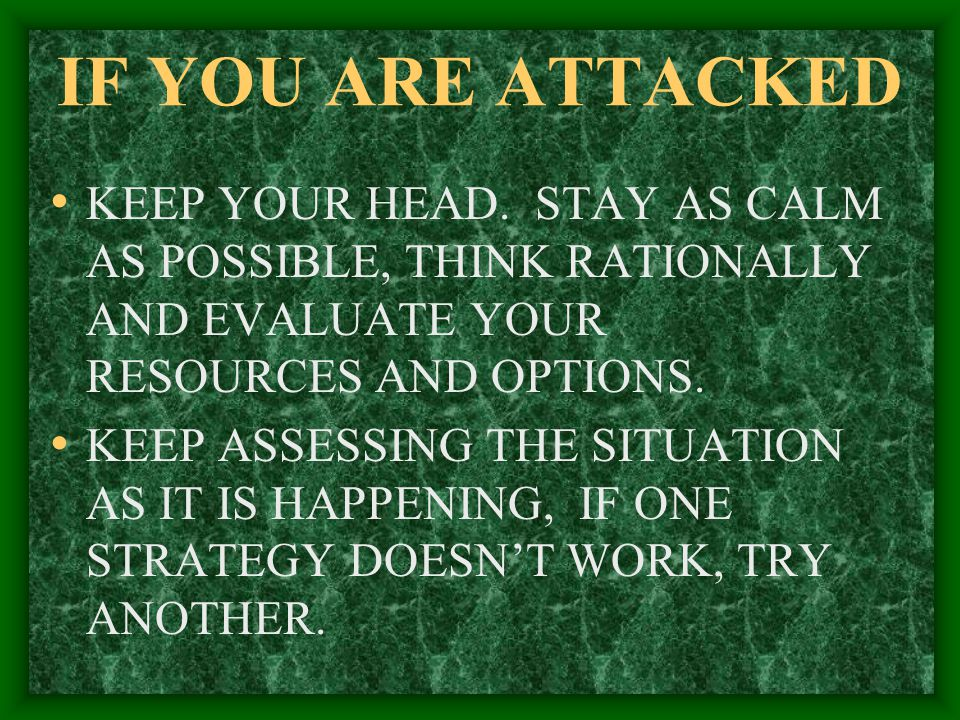 IF YOU ARE ATTACKED KEEP YOUR HEAD. STAY AS CALM AS POSSIBLE, THINK RATIONALLY AND EVALUATE YOUR RESOURCES AND OPTIONS.
