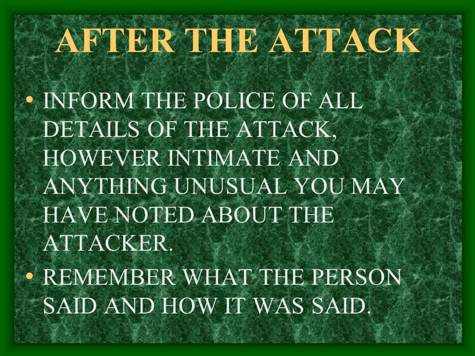 AFTER THE ATTACK INFORM THE POLICE OF ALL DETAILS OF THE ATTACK, HOWEVER INTIMATE AND ANYTHING UNUSUAL YOU MAY HAVE NOTED ABOUT THE ATTACKER.