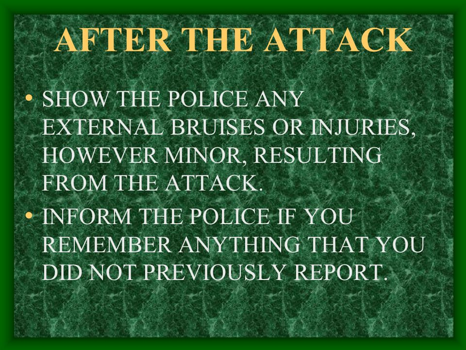 AFTER THE ATTACK SHOW THE POLICE ANY EXTERNAL BRUISES OR INJURIES, HOWEVER MINOR, RESULTING FROM THE ATTACK.