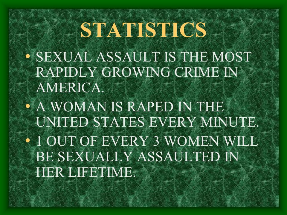 STATISTICS SEXUAL ASSAULT IS THE MOST RAPIDLY GROWING CRIME IN AMERICA. A WOMAN IS RAPED IN THE UNITED STATES EVERY MINUTE.