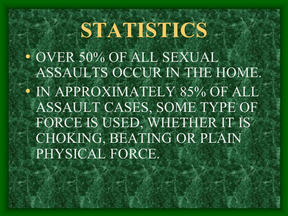 STATISTICS OVER 50% OF ALL SEXUAL ASSAULTS OCCUR IN THE HOME.