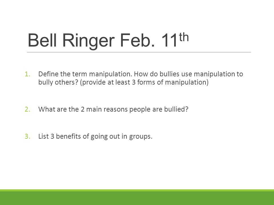 Bell Ringer Feb. 11th Define the term manipulation. How do bullies use manipulation to bully others (provide at least 3 forms of manipulation)