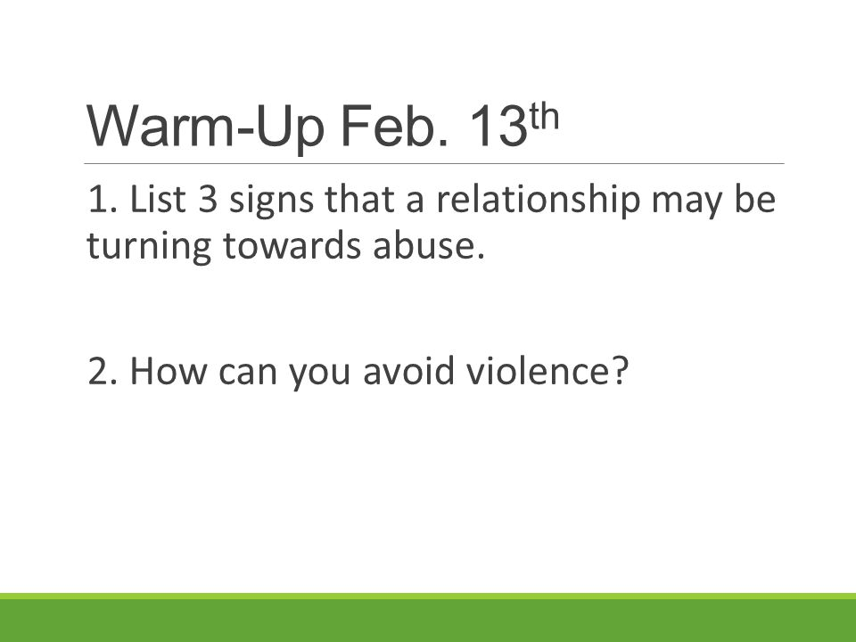Warm-Up Feb. 13th 1. List 3 signs that a relationship may be turning towards abuse.