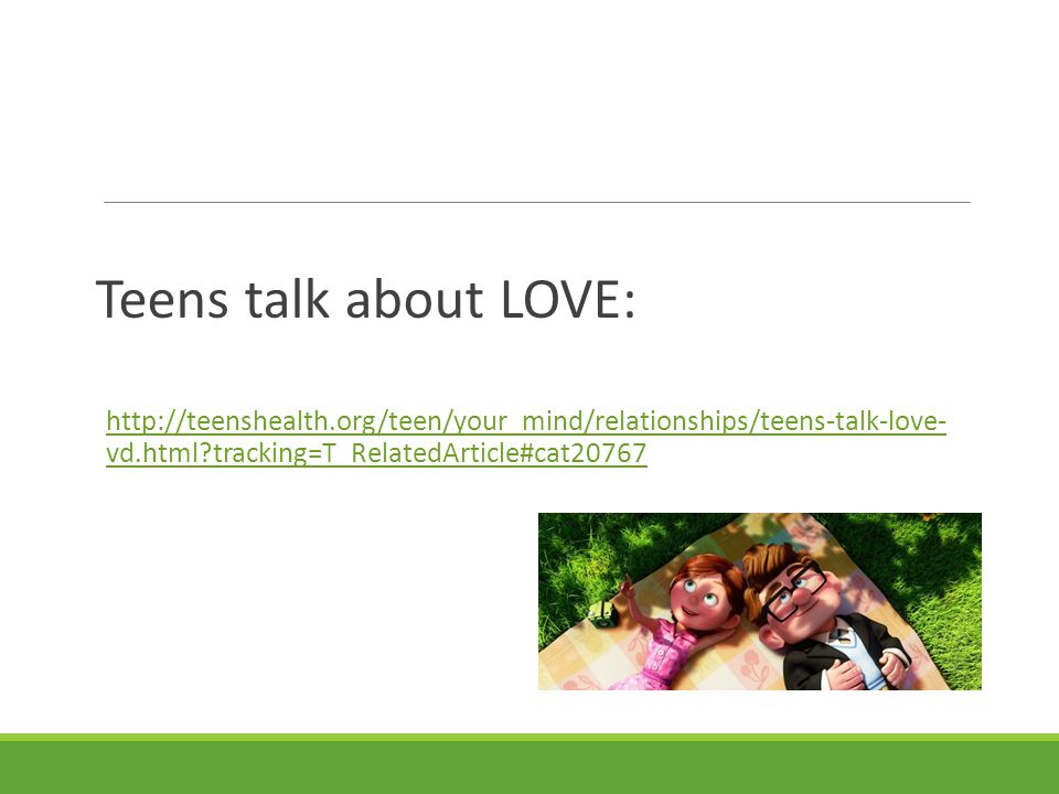 Teens talk about LOVE: http://teenshealth.org/teen/your_mind/relationships/teens-talk-love- vd.html tracking=T_RelatedArticle#cat20767.