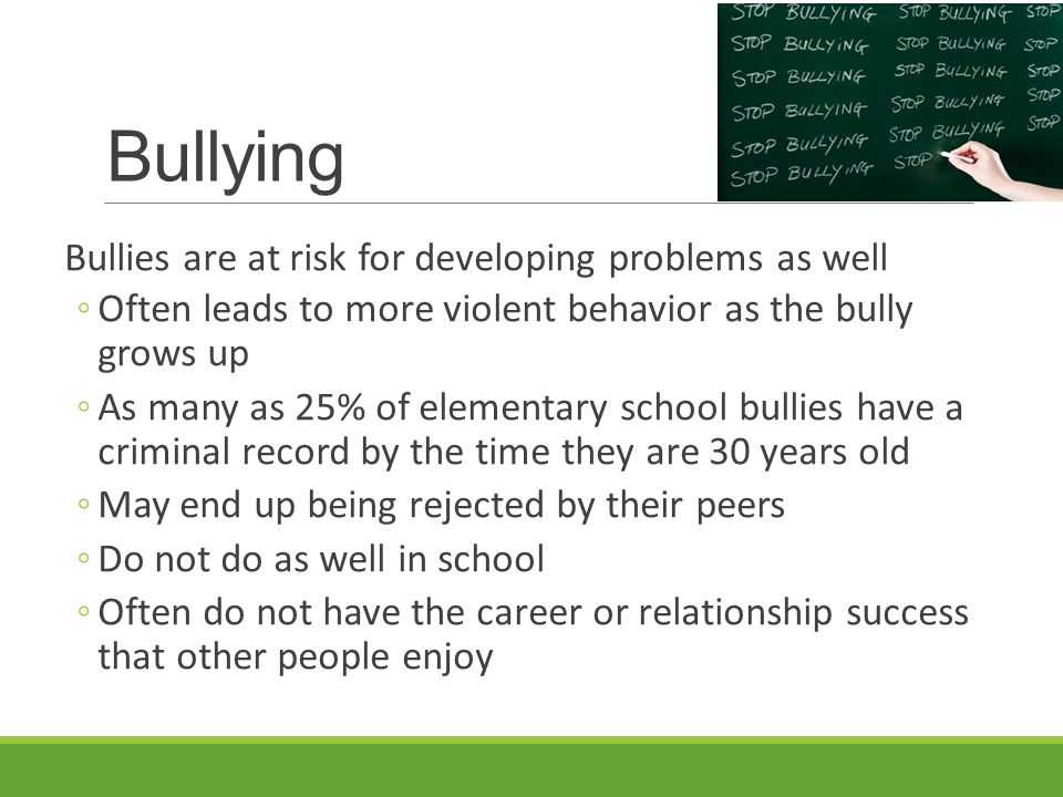 Bullying Bullies are at risk for developing problems as well