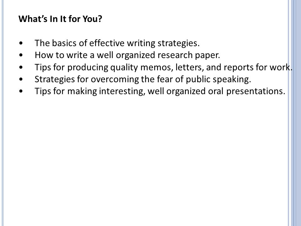 What's In It for You • The basics of effective writing strategies. • How to write a well organized research paper.
