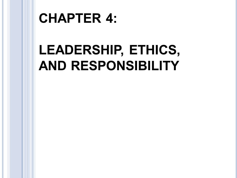 CHAPTER 4: LEADERSHIP, ETHICS, AND RESPONSIBILITY