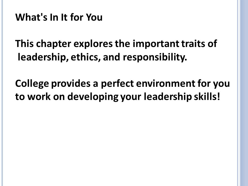 What s In It for You This chapter explores the important traits of. leadership, ethics, and responsibility.