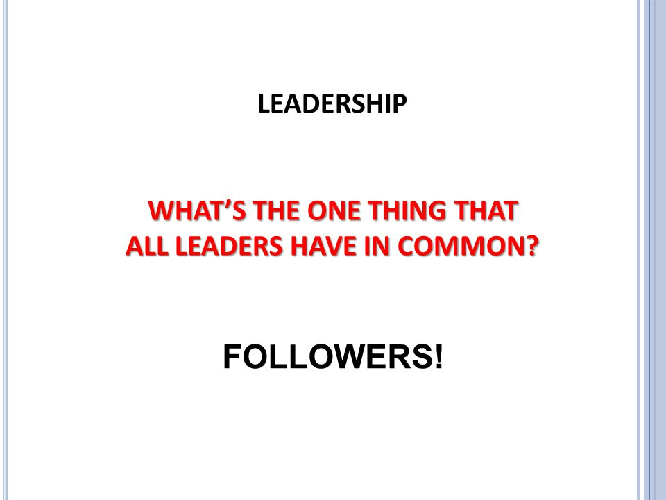 WHAT'S THE ONE THING THAT ALL LEADERS HAVE IN COMMON