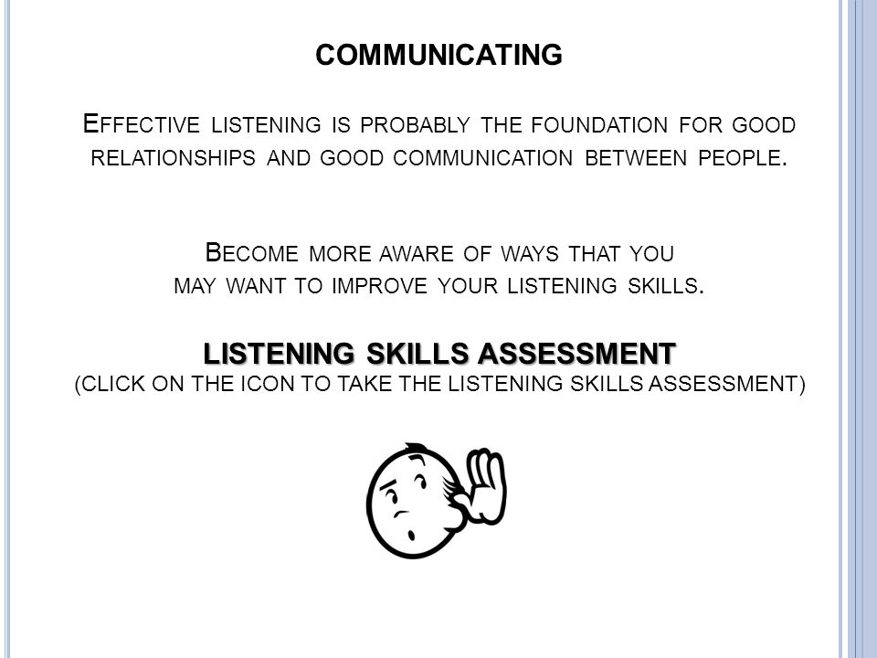 COMMUNICATING Effective listening is probably the foundation for good relationships and good communication between people.
