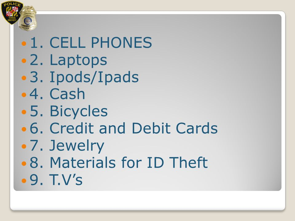 1. CELL PHONES 2. Laptops. 3. Ipods/Ipads. 4. Cash. 5. Bicycles. 6. Credit and Debit Cards. 7. Jewelry.