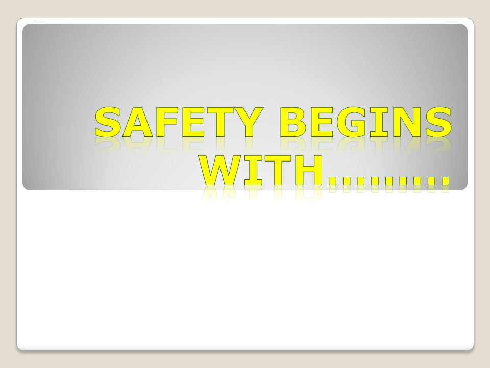 SAFETY BEGINS WITH………
