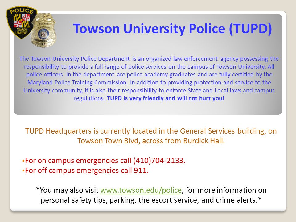 Towson University Police (TUPD) The Towson University Police Department is an organized law enforcement agency possessing the responsibility to provide a full range of police services on the campus of Towson University. All police officers in the department are police academy graduates and are fully certified by the Maryland Police Training Commission. In addition to providing protection and service to the University community, it is also their responsibility to enforce State and Local laws and campus regulations. TUPD is very friendly and will not hurt you!