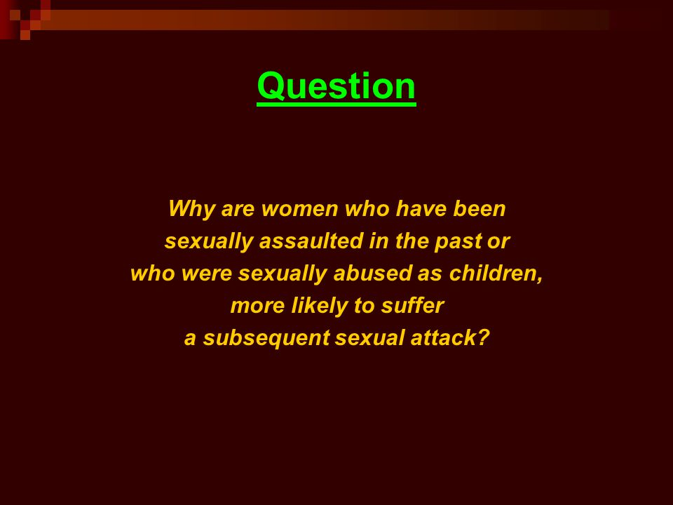 Question Why are women who have been sexually assaulted in the past or