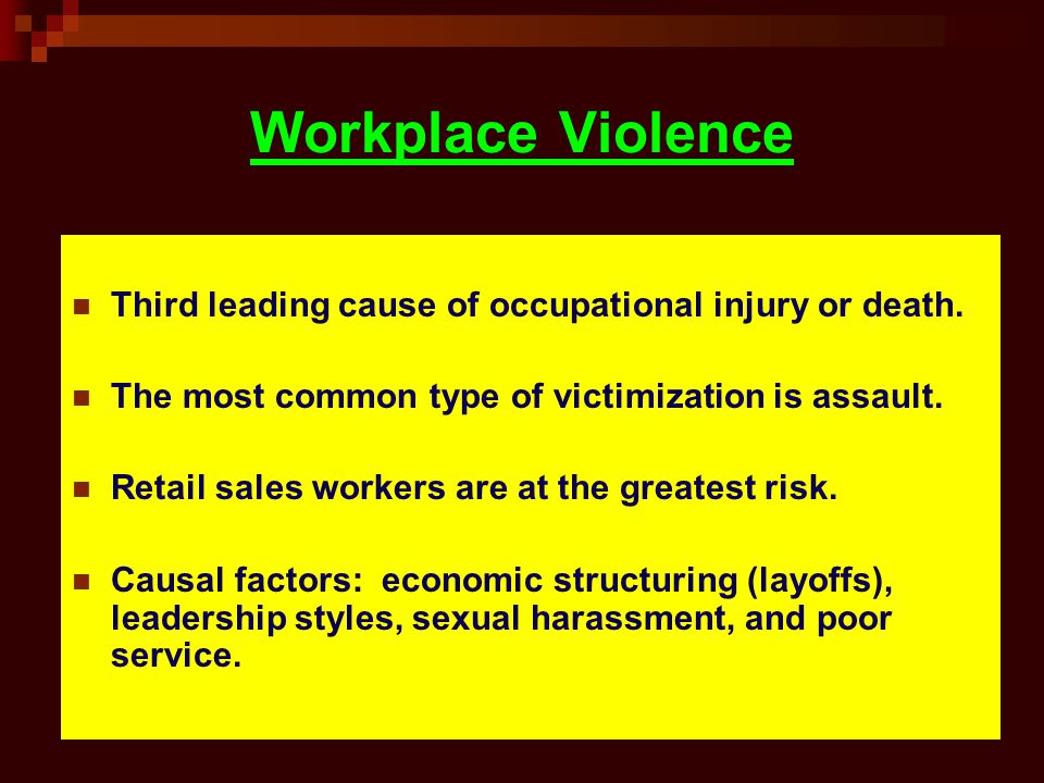 Workplace Violence Third leading cause of occupational injury or death. The most common type of victimization is assault.