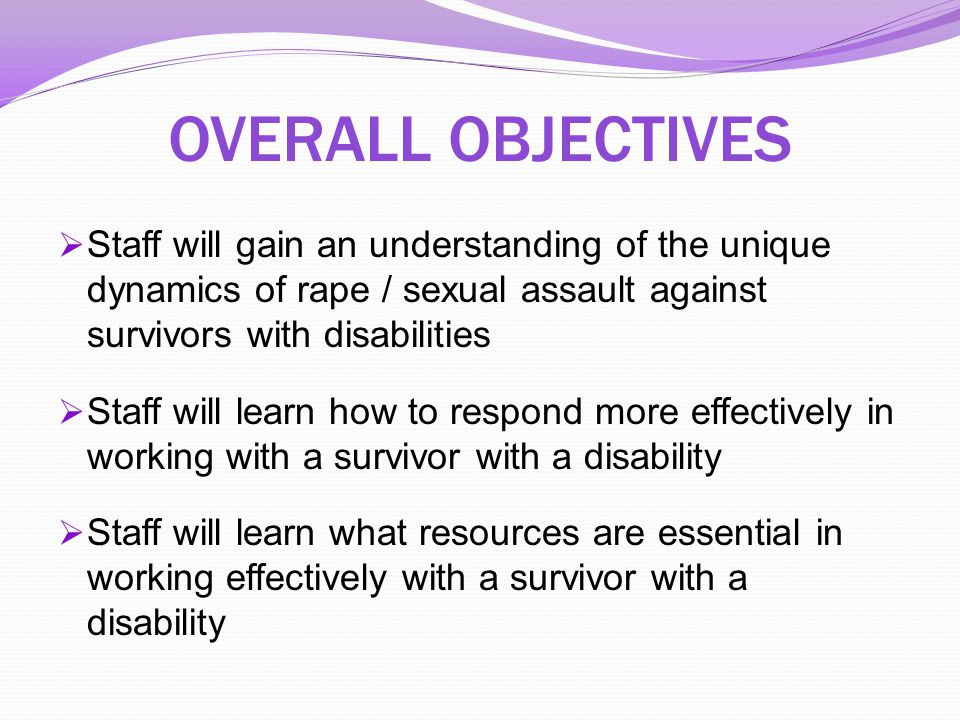 OVERALL OBJECTIVES Staff will gain an understanding of the unique dynamics of rape / sexual assault against survivors with disabilities.