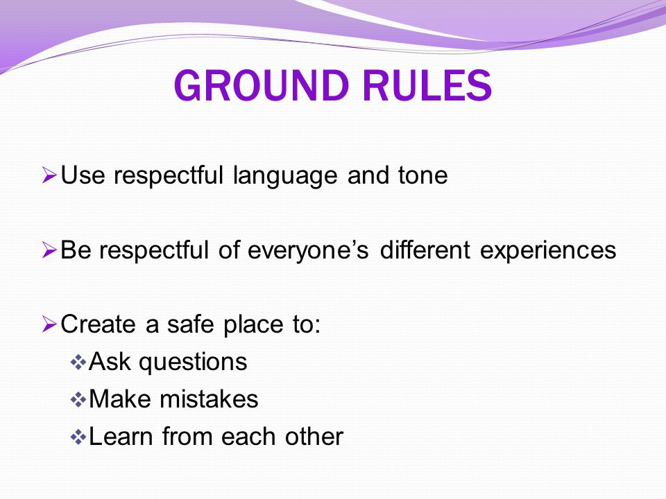 GROUND RULES Use respectful language and tone