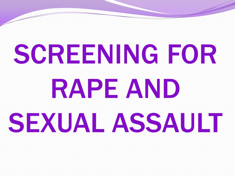 SCREENING FOR RAPE AND SEXUAL ASSAULT