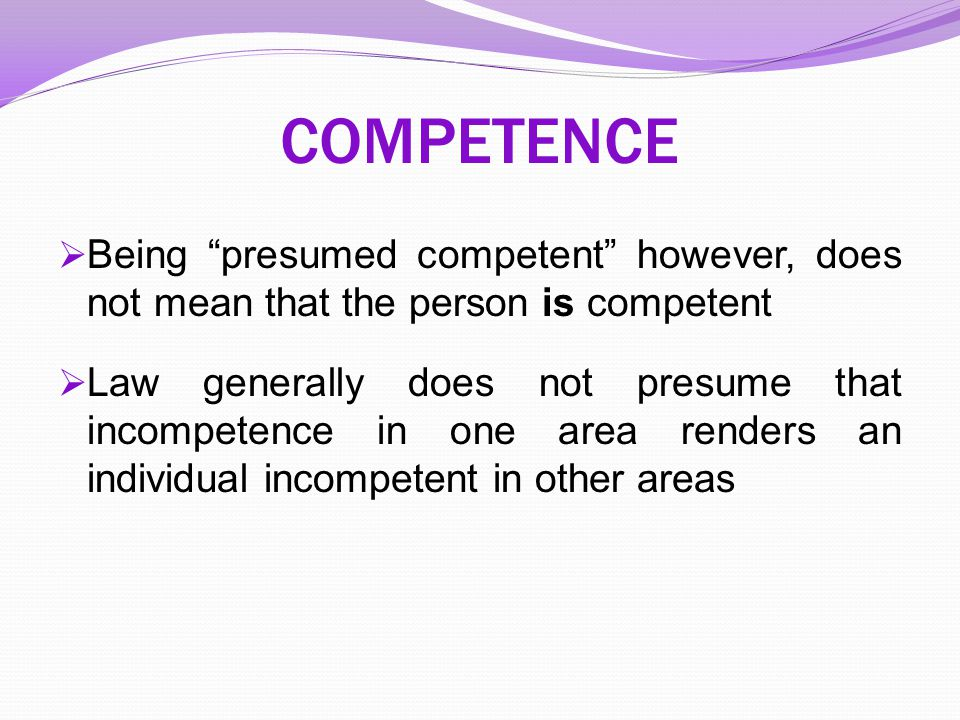 COMPETENCE Being presumed competent however, does not mean that the person is competent.