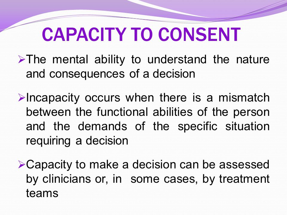 CAPACITY TO CONSENT The mental ability to understand the nature and consequences of a decision.