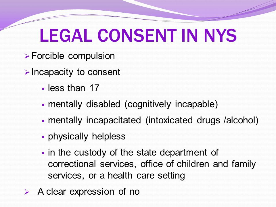 LEGAL CONSENT IN NYS Forcible compulsion Incapacity to consent