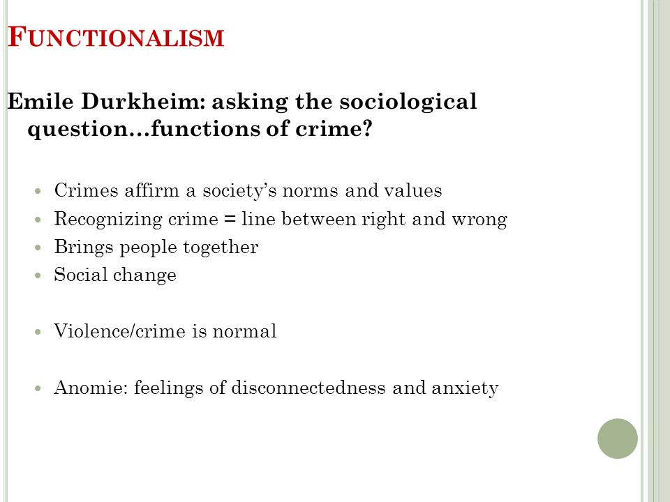 Functionalism Emile Durkheim: asking the sociological question…functions of crime Crimes affirm a society's norms and values.