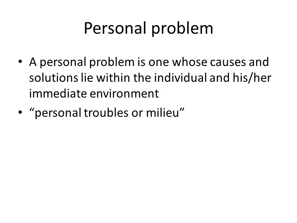Personal problem A personal problem is one whose causes and solutions lie within the individual and his/her immediate environment.