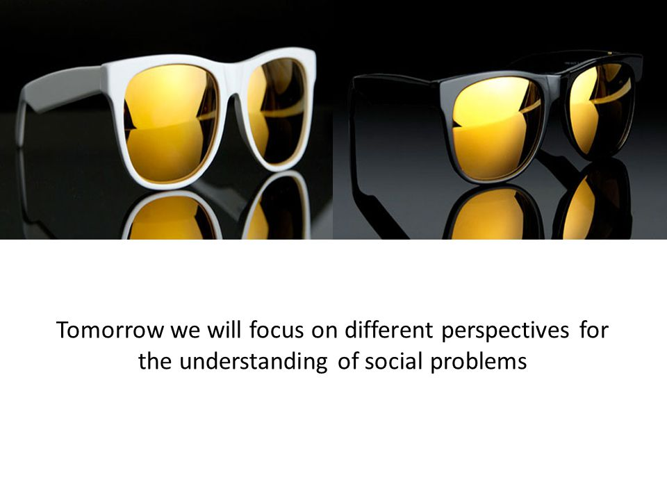 Tomorrow we will focus on different perspectives for the understanding of social problems