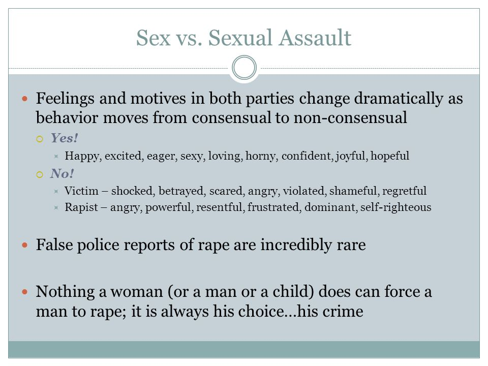 Sex vs. Sexual Assault Feelings and motives in both parties change dramatically as behavior moves from consensual to non-consensual.