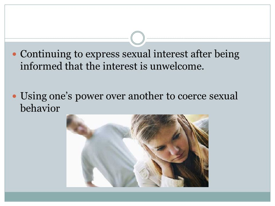 Continuing to express sexual interest after being informed that the interest is unwelcome.