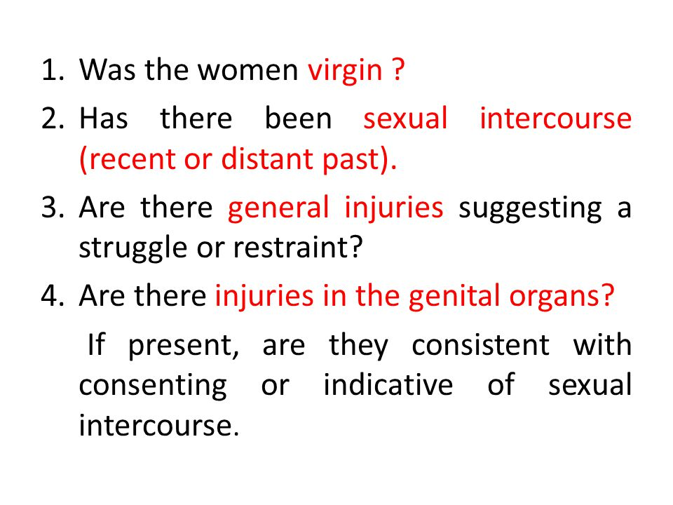 Was the women virgin Has there been sexual intercourse (recent or distant past). Are there general injuries suggesting a struggle or restraint