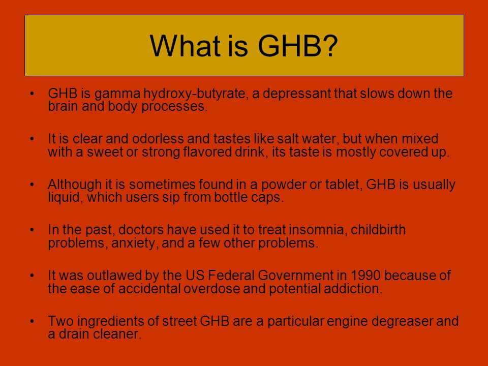 What is GHB GHB is gamma hydroxy-butyrate, a depressant that slows down the brain and body processes.