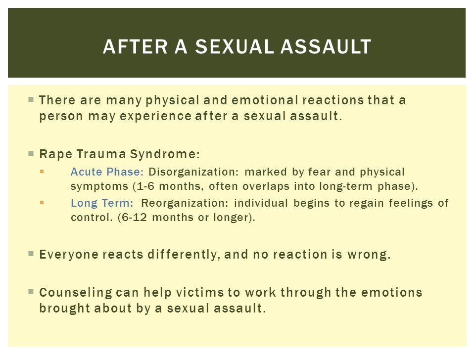 After a sexual assault There are many physical and emotional reactions that a person may experience after a sexual assault.